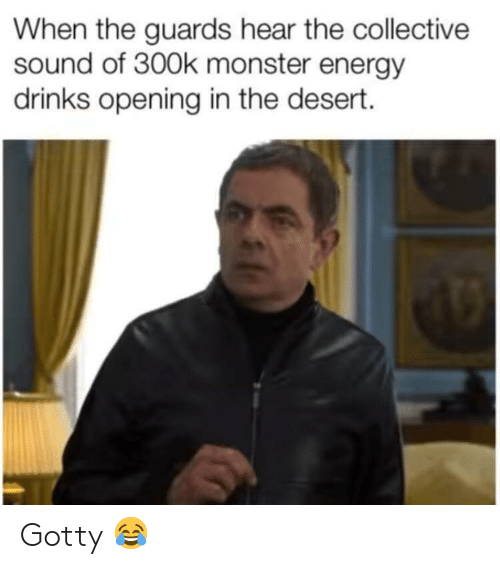 Energy, Monster, and Collective: When the guards hear the collective  sound of 300k monster energy  drinks opening in the desert. Gotty 😂