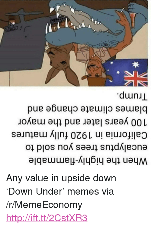 "matures: When the highly-flammable  eucalyptus trees you sold to  California in 1920 fully matures  100 years later and the mayor  blames climate change and  Trump. <p>Any value in upside down &lsquo;Down Under&rsquo; memes via /r/MemeEconomy <a href=""http://ift.tt/2CstXR3"">http://ift.tt/2CstXR3</a></p>"