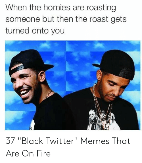 """Fire, Memes, and Roast: When the homies are roasting  someone but then the roast gets  turned onto you 37 """"Black Twitter"""" Memes That Are On Fire"""