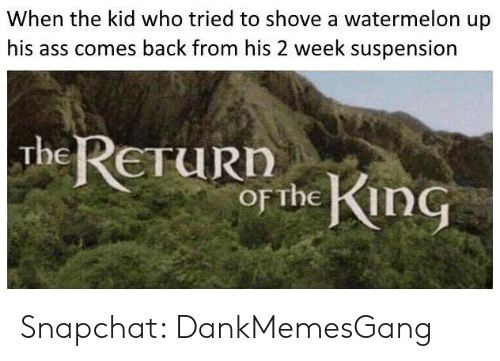 Memes, Snapchat, and Back: When the kid who tried to shove a watermelon up  comes back from his 2 week suspension  The ReTuRD  oF The in Snapchat: DankMemesGang