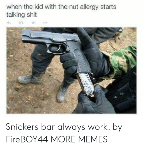 snickers: when the kid with the nut allergy starts  talking shit Snickers bar always work. by FireBOY44 MORE MEMES