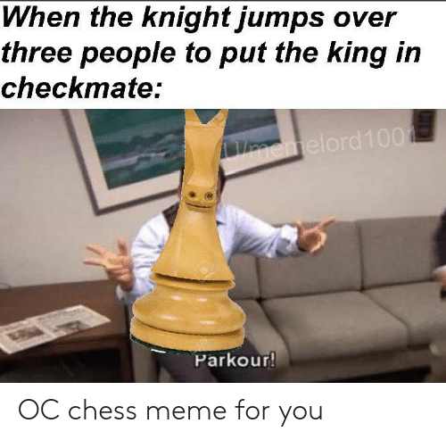 checkmate: When the knight jumps over  three people to put the king in  checkmate:  Vnemelord100  Parkour! OC chess meme for you