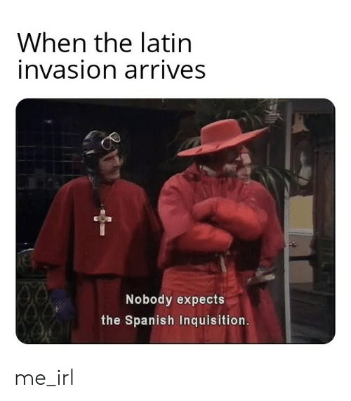 latin: When the latin  invasion arrives  Nobody expects  the Spanish Inquisition. me_irl