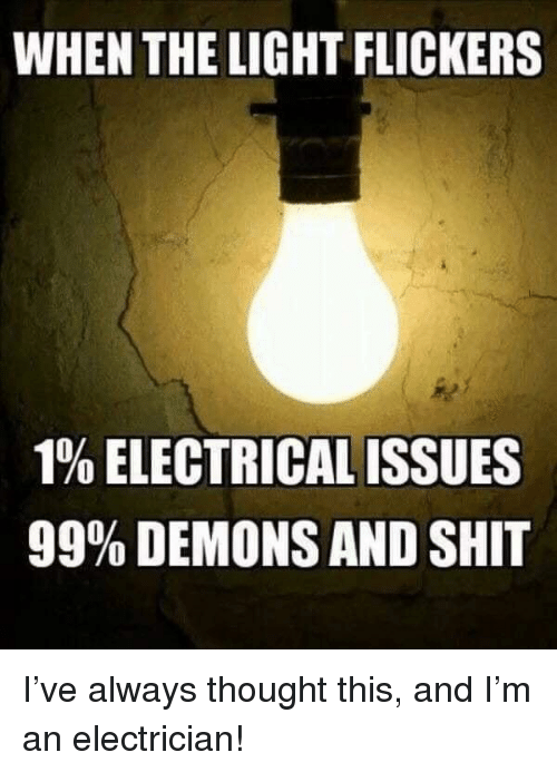 Shit, Thought, and Light: WHEN THE LIGHT FLICKERS  190 ELECTRICAL ISSUES  99% DEMONS AND SHIT I've always thought this, and I'm an electrician!