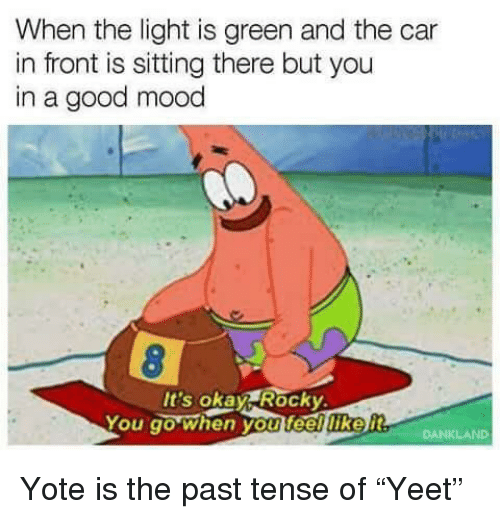 "Mood, Rocky, and Good: When the light is green and the car  in front is sitting there but you  in a good mood  It's okay Rocky  You go when you feelliker Yote is the past tense of ""Yeet"""
