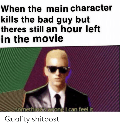 Theres Still: When the main character  kills the bad guy but  theres still an hour left  in the movie  somethingis Wrong I can feel it Quality shitpost