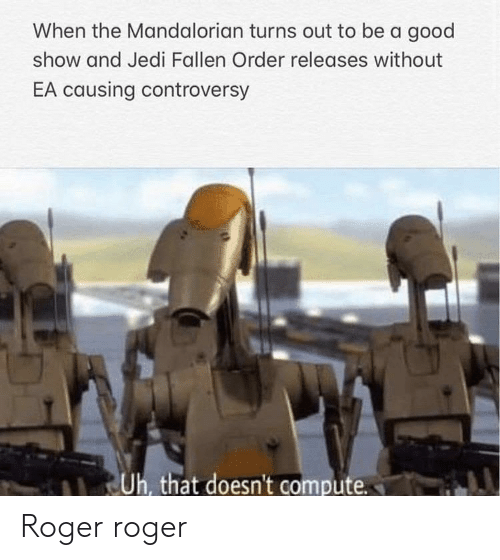 Roger: When the Mandalorian turns out to be a good  show and Jedi Fallen Order releases without  EA causing controversy  Uh, that doesn't compute Roger roger