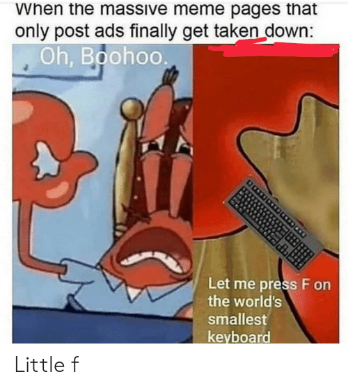 pages: When the massive meme pages that  only post ads finally get taken down:  Oh, Boohoo  Let me press F on  the world's  smallest  keyboard Little f