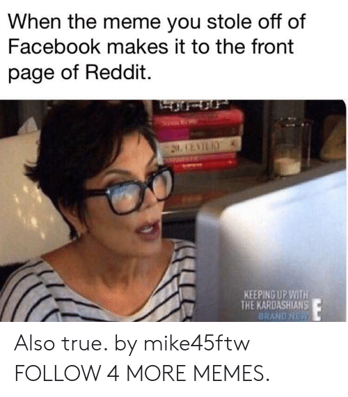 Keeping Up With The Kardashians: When the meme you stole off of  Facebook makes it to the front  page of Reddit  2 CENTLRY  KEEPING UP WITH  THE KARDASHIANS  BRAND NEW Also true. by mike45ftw FOLLOW 4 MORE MEMES.