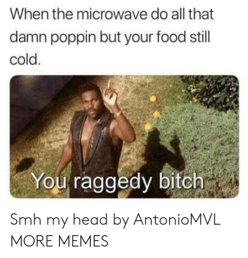 Bitch, Dank, and Food: When the microwave do all that  damn poppin but your food still  cold  You raggedy bitch Smh my head by AntonioMVL MORE MEMES