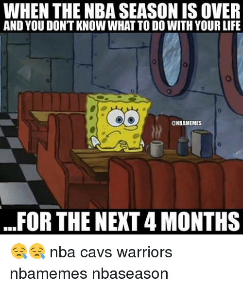 Basketball, Cavs, and Life: WHEN THE NBA SEASONIS OVER  AND YOU DON'T KNOW WHAT TO DO WITH YOUR LIFE  ONBAMEMES  FOR THE NEXT4 MONTHS 😪😪 nba cavs warriors nbamemes nbaseason