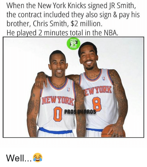 New York Knicks: When the New York Knicks signed JR Smith,  the contract included they also sign & pay his  brother, Chris Smith, $2 million.  He played 2 minutes total in the NBA  PROS ON PRO Well...😂