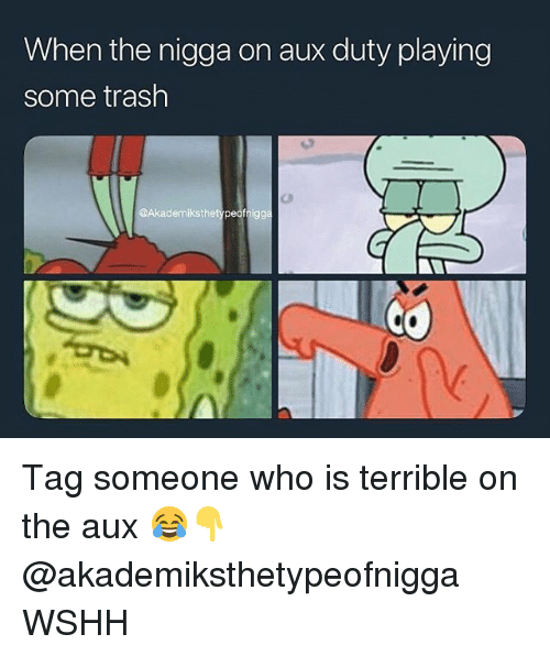 Memes, Trash, and Wshh: When the nigga on aux duty playing  some trash  @Akademiksthetypeofnigg Tag someone who is terrible on the aux 😂👇 @akademiksthetypeofnigga WSHH
