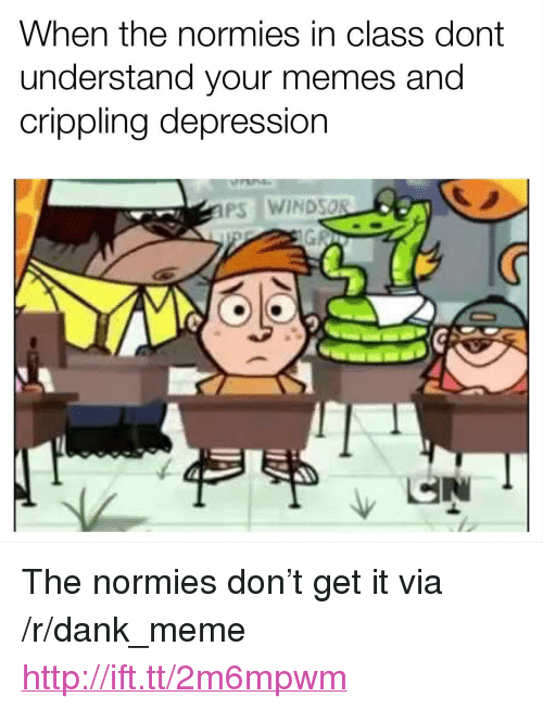 """Windsor: When the normies in class dont  understand your memes and  crippling depression  PS WINDSOR <p>The normies don&rsquo;t get it via /r/dank_meme <a href=""""http://ift.tt/2m6mpwm"""">http://ift.tt/2m6mpwm</a></p>"""