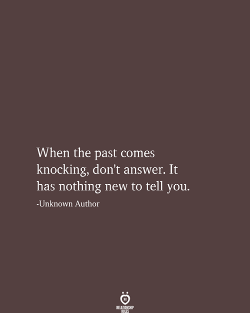 Answer, Unknown, and New: When the past comes  knocking, don't answer. It  has nothing new to tell you.  -Unknown Author  RELATIONSHIP  RULES