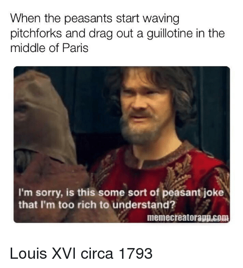 Sorry, Paris, and The Middle: When the peasants start waving  pitchforks and drag out a guillotine in the  middle of Paris  I'm sorry, is this some sort of peasant joke  that I'm too rich to understand?  memecreatorapi.com Louis XVI circa 1793