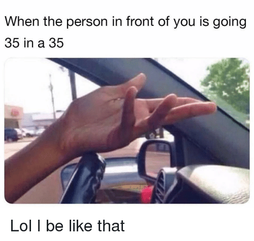 Be Like, Funny, and Lol: When the person in front of you is going  35 in a 35 Lol I be like that