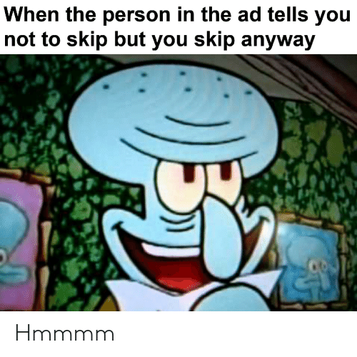Hmmmm: When the person in the ad tells you  not to skip but you skip anyway Hmmmm