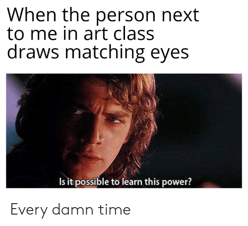 Power, Time, and Dank Memes: When the person next  to me in art class  draws matching eyes  Is it possible to learn this power? Every damn time