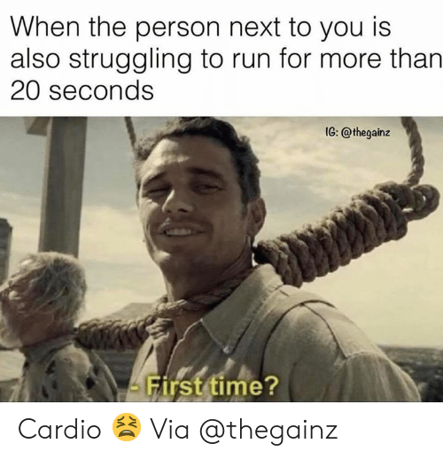 Run, Time, and Next: When the person next to you is  also struggling to run for more than  20 seconds  1G: @thegainz  irst time? Cardio 😫 Via @thegainz