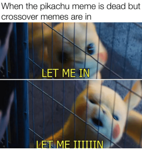 Pikachu Meme: When the pikachu meme is dead but  crossover memes are in  LET ME IN