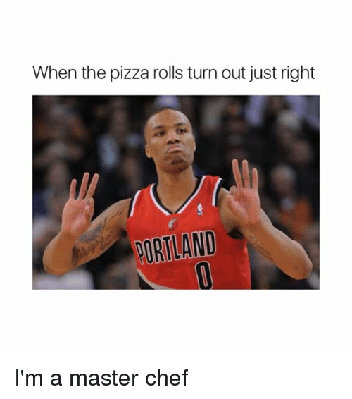 master chef: When the pizza rolls turn out just right  PORTLAND I'm a master chef