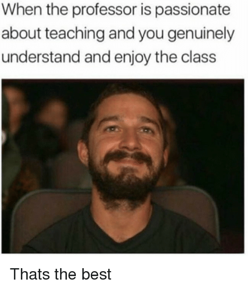 Best, Passionate, and Teaching: When the professor is passionate  about teaching and you genuinely  understand and enjoy the class Thats the best