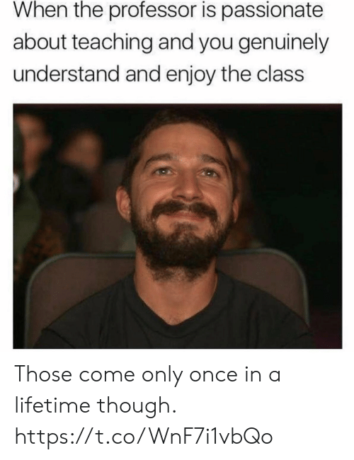 Funny, Lifetime, and Passionate: When the professor is passionate  about teaching and you genuinely  understand and enjoy the class Those come only once in a lifetime though. https://t.co/WnF7i1vbQo