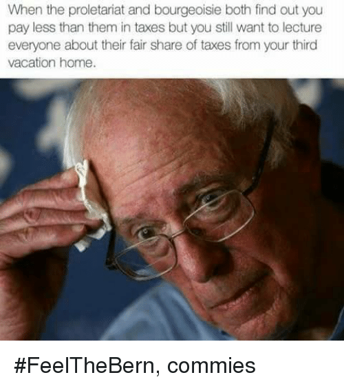 Memes, Taxes, and Home: When the proletariat and bourgeoisie both find out you  pay less than them in taxes but you still want to lecture  everyone about their fair share of taxes from your third  vacation home. #FeelTheBern,  commies