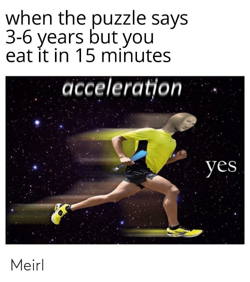 puzzle: when the puzzle says  3-6 years but you  eat it in 15 minutes  acceleration  yes Meirl