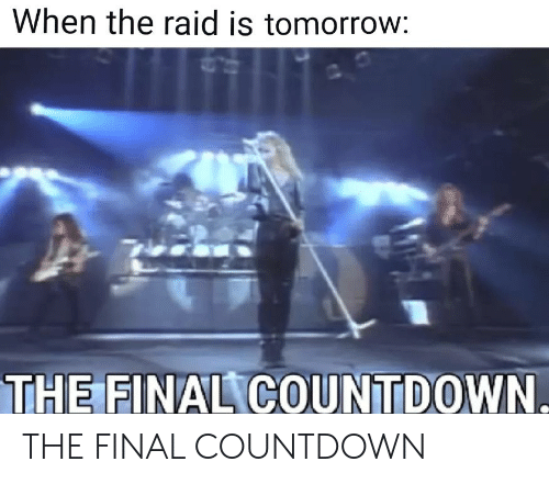 Countdown, Reddit, and Tomorrow: When the raid is tomorrow:  THE FINAL COUNTDOWN THE FINAL COUNTDOWN