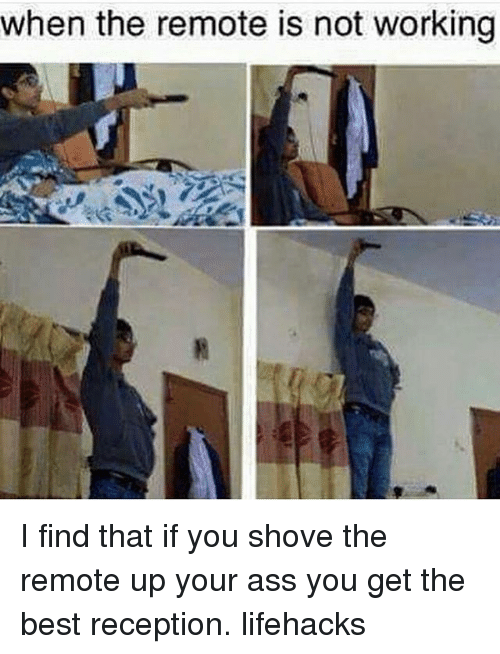 lifehacks: when the remote is not working I find that if you shove the remote up your ass you get the best reception. lifehacks