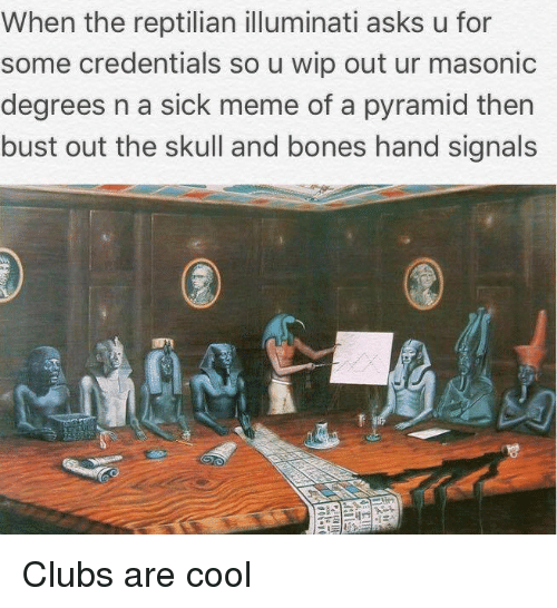 Sick Meme: When the reptilian illuminati asks u for  some credentials so u wip out ur masonic  degrees n a sick meme of a pyramid then  bust out the skull and bones hand signals  0 <p>Clubs are cool</p>