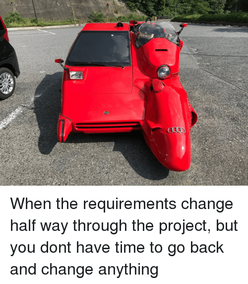 Time, Change, and Back: When the requirements change half way through the project, but you dont have time to go back and change anything