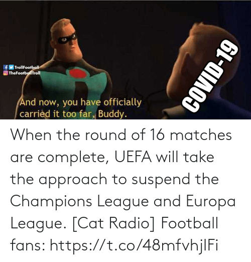 When The: When the round of 16 matches are complete, UEFA will take the approach to suspend the Champions League and Europa League. [Cat Radio]  Football fans: https://t.co/48mfvhjIFi
