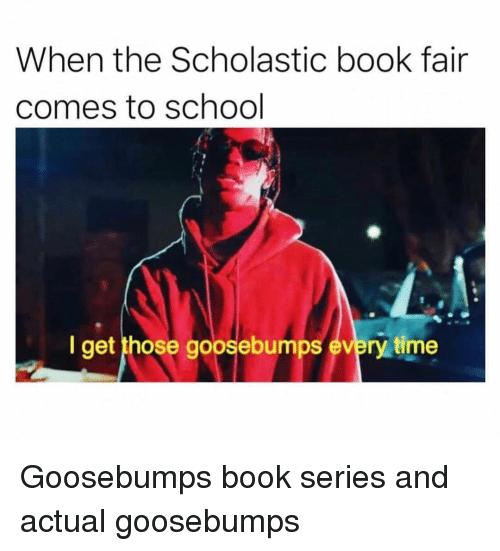 scholastic: When the Scholastic book fair  comes to school  I get those goosebumps every time Goosebumps book series and actual goosebumps