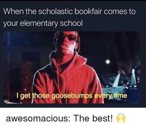 scholastic: When the scholastic bookfair comes to  your elementary school  I get those goosebumps every time awesomacious:  The best! 🙌