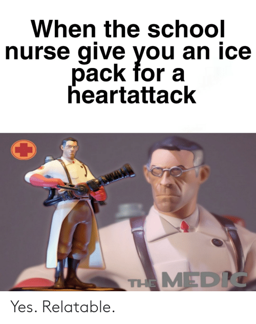Medic: When the school  nurse give you an ice  pack for a  heartattack  THE MEDIC Yes. Relatable.