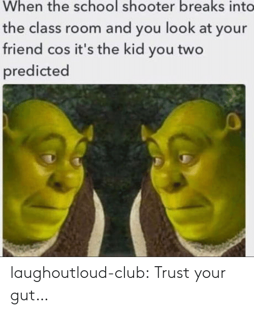Club, School, and Tumblr: When the school shooter breaks int  the class room and you look at your  friend cos it's the kid you two  predicted laughoutloud-club:  Trust your gut…