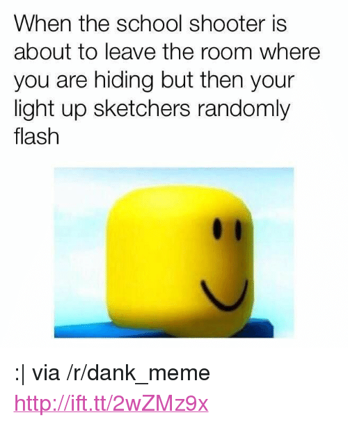 """sketchers: When the school shooter is  about to leave the room where  you are hiding but then your  light up sketchers randomly  flash <p>: