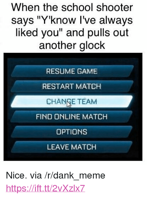 "Dank, Meme, and School: When the school shooter  says ""Y'know I've always  liked you"" and pulls out  another glock  RESUME GAME  RESTART MATCH  CHANGE TEAM  FIND ONLINE MATCH  OPTIONS  LEAVE MATCH <p>Nice. via /r/dank_meme <a href=""https://ift.tt/2vXzlx7"">https://ift.tt/2vXzlx7</a></p>"