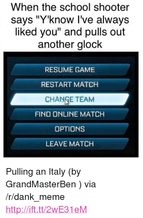 "Dank, Meme, and School: When the school shooter  says ""Y'know I've always  liked you"" and pulls out  another glock  RESUME GAME  RESTART MATCH  CHANGE TEAM  FIND ONLINE MATCH  OPTIONS  LEAVE MATCH <p>Pulling an Italy (by GrandMasterBen ) via /r/dank_meme <a href=""http://ift.tt/2wE31eM"">http://ift.tt/2wE31eM</a></p>"