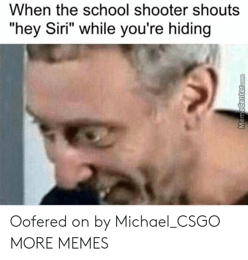 """School Shooter: When the school shooter shouts  """"hey Siri"""" while you're hiding Oofered on by Michael_CSGO MORE MEMES"""