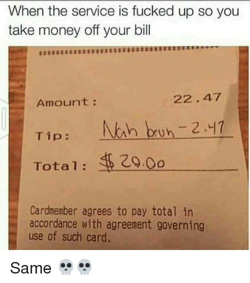 accordance: When the service is fucked up so you  take money off your bill  22.47  Amount  Tip  Nah bruh 241  Total 20.0o  Cardmember agrees to pay total in  accordance with agreement governing  use of such card. Same 💀💀