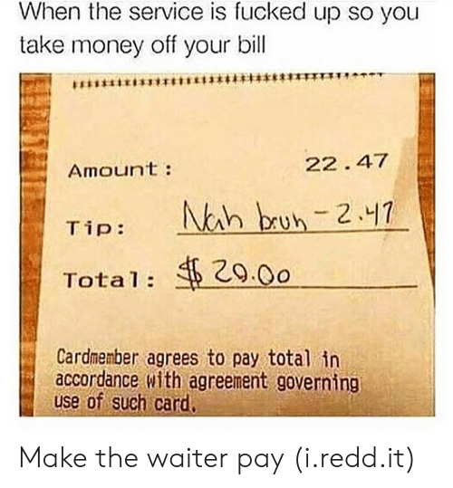 accordance: When the service is fucked up so you  take money off your bill  Amoun't:  22. 47  29.0o  Total:  Cardmenber agrees to pay total in  accordance with agreement governing  use of such car Make the waiter pay (i.redd.it)