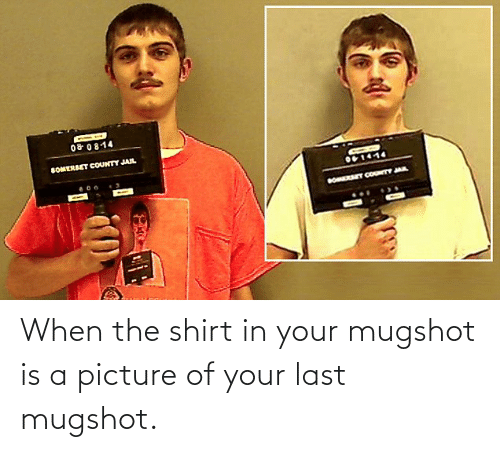 mugshot: When the shirt in your mugshot is a picture of your last mugshot.