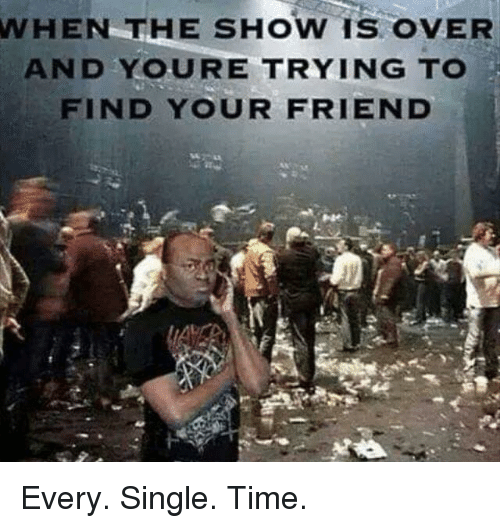 Time, Single, and Friend: WHEN  THE SHOW IS OVER  AND YOURE TRYING TO  FIND YOUR FRIEND