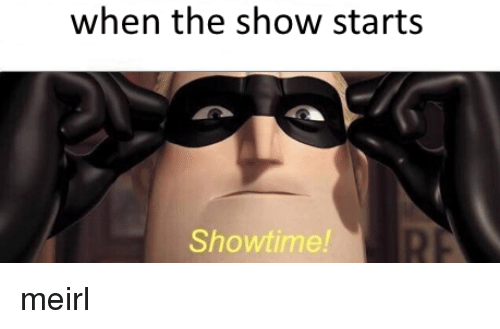 Showtime, Irl, and MeIRL: when the show starts  Showtime!  RE