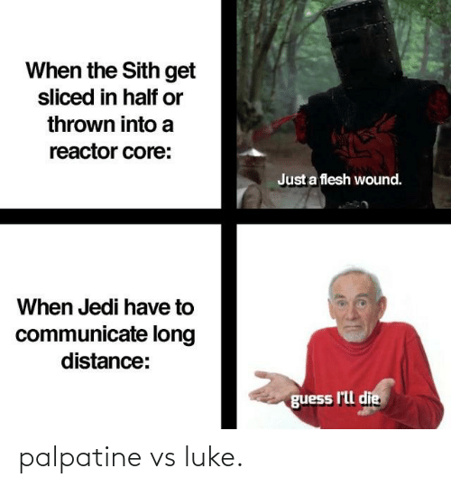 Communicate: When the Sith get  sliced in half or  thrown into a  reactor core:  Just a flesh wound.  When Jedi have to  communicate long  distance:  guess l'll die palpatine vs luke.