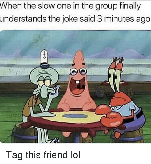 Funny, Lol, and One: When the slow one in the group finally  understands the joke said 3 minutes ago Tag this friend lol